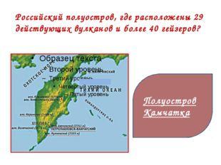 Российский полуостров, где расположены 29 действующих вулканов и более 40 ге
