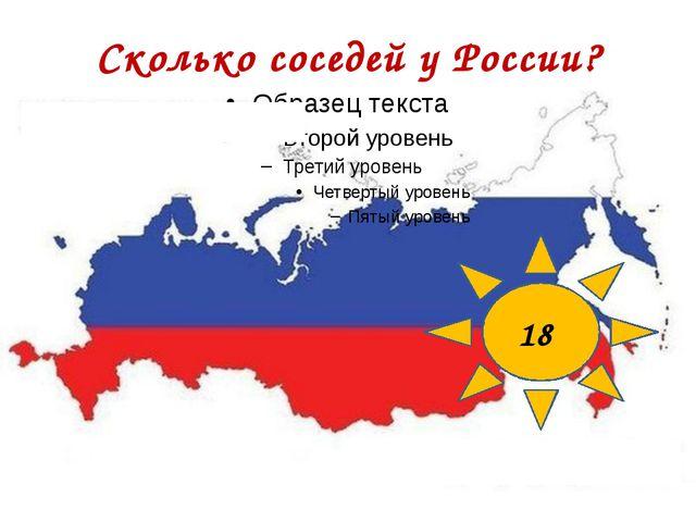 Сколько соседей у России? 18