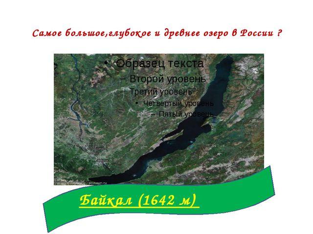 Самое большое,глубокое и древнее озеро в России ? Байкал (1642 м)