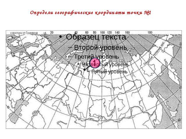 Определи географические координаты точки №1