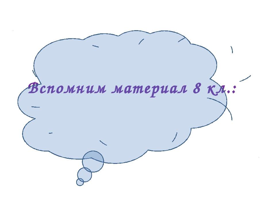 Вспомним материал 8 кл.: