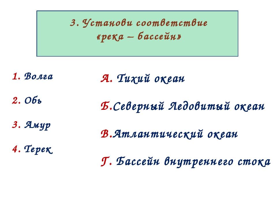3. Установи соответствие «река – бассейн» 1. Волга 2. Обь 3. Амур 4. Терек А...