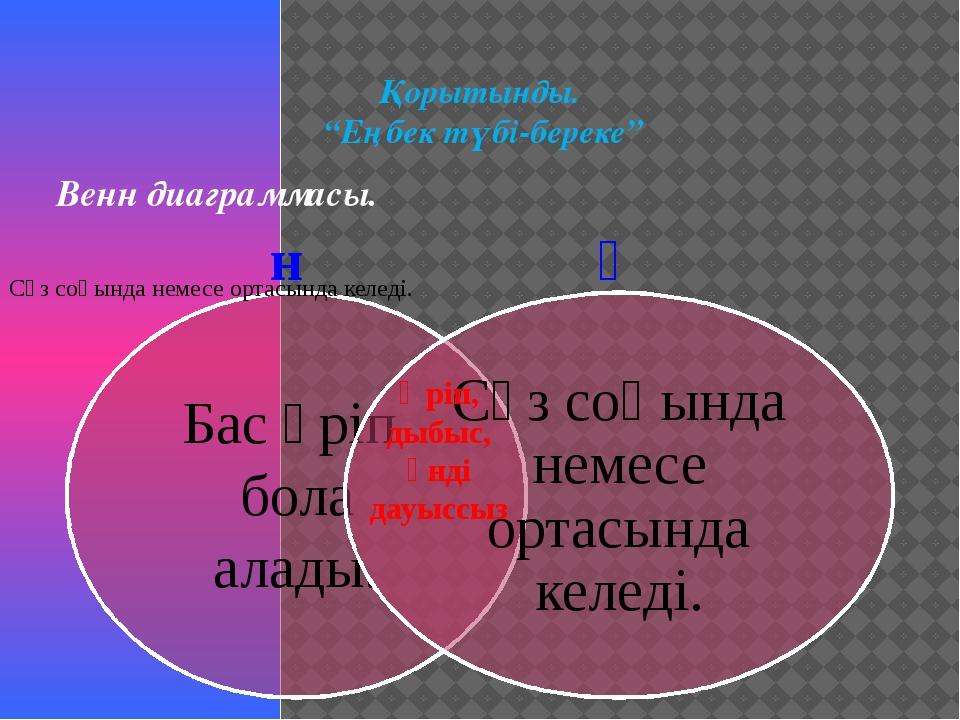 """Қорытынды. """"Еңбек түбі-береке"""" Венн диаграммасы. н ң Әріп, дыбыс, үнді дауыссыз"""