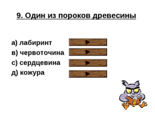 9. Один из пороков древесины a) лабиринт в) червоточина с) сердцевина д) кожура