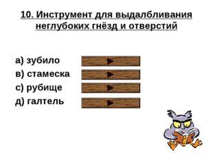 10. Инструмент для выдалбливания неглубоких гнёзд и отверстий a) зубило в) ст