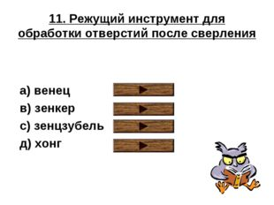 11. Режущий инструмент для обработки отверстий после сверления a) венец в) зе