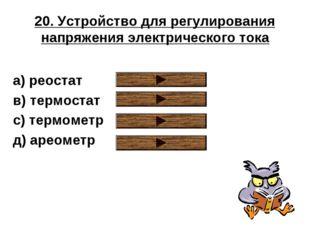 20. Устройство для регулирования напряжения электрического тока a) реостат в)