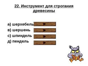 22. Инструмент для строгания древесины a) шерхебель в) шершень с) шпиндель д)