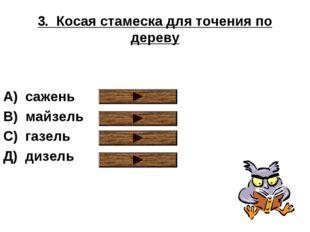 3. Косая стамеска для точения по дереву А) сажень В) майзель С) газель Д) диз