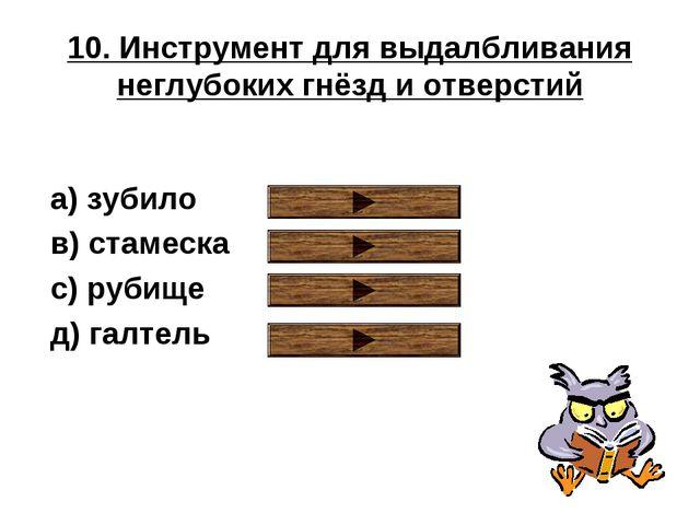 10. Инструмент для выдалбливания неглубоких гнёзд и отверстий a) зубило в) ст...