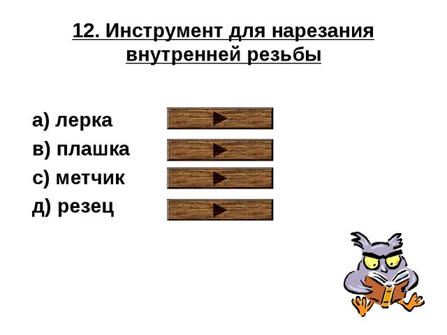 12. Инструмент для нарезания внутренней резьбы a) лерка в) плашка с) метчик д...