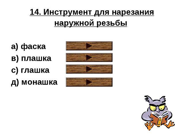 14. Инструмент для нарезания наружной резьбы a) фаска в) плашка с) глашка д)...