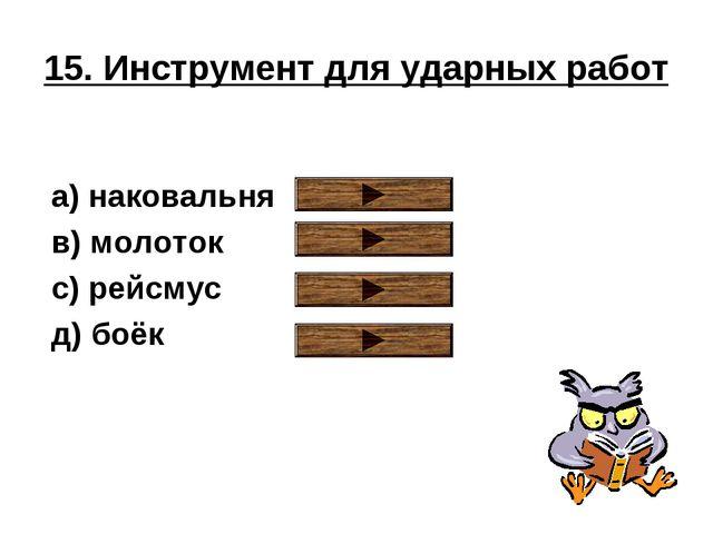 15. Инструмент для ударных работ a) наковальня в) молоток с) рейсмус д) боёк