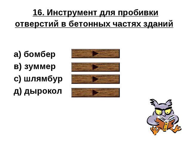 16. Инструмент для пробивки отверстий в бетонных частях зданий a) бомбер в) з...