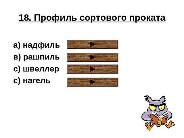 18. Профиль сортового проката a) надфиль в) рашпиль с) швеллер с) нагель