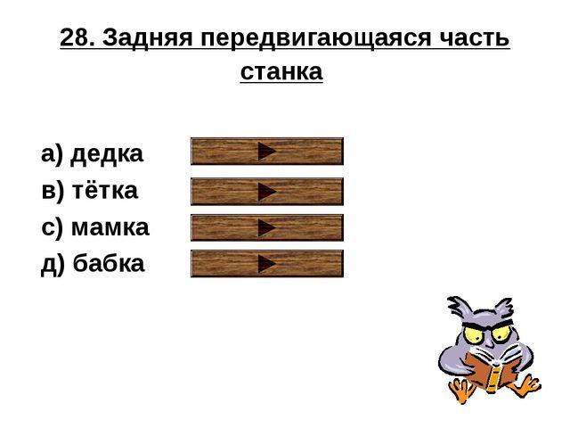 28. Задняя передвигающаяся часть станка a) дедка в) тётка с) мамка д) бабка