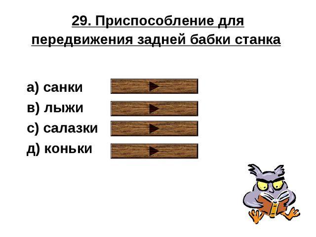 29. Приспособление для передвижения задней бабки станка a) санки в) лыжи с) с...