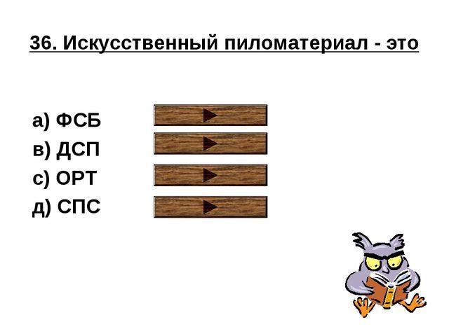 36. Искусственный пиломатериал - это a) ФСБ в) ДСП с) ОРТ д) СПС