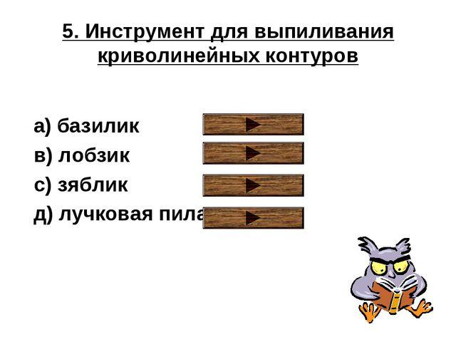 5. Инструмент для выпиливания криволинейных контуров a) базилик в) лобзик с)...