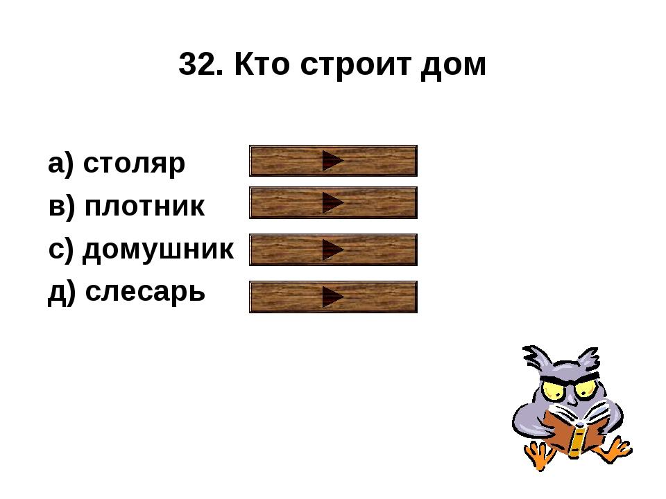 32. Кто строит дом a) столяр в) плотник с) домушник д) слесарь