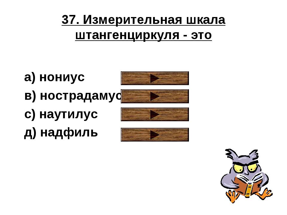 37. Измерительная шкала штангенциркуля - это a) нониус в) нострадамус с) наут...