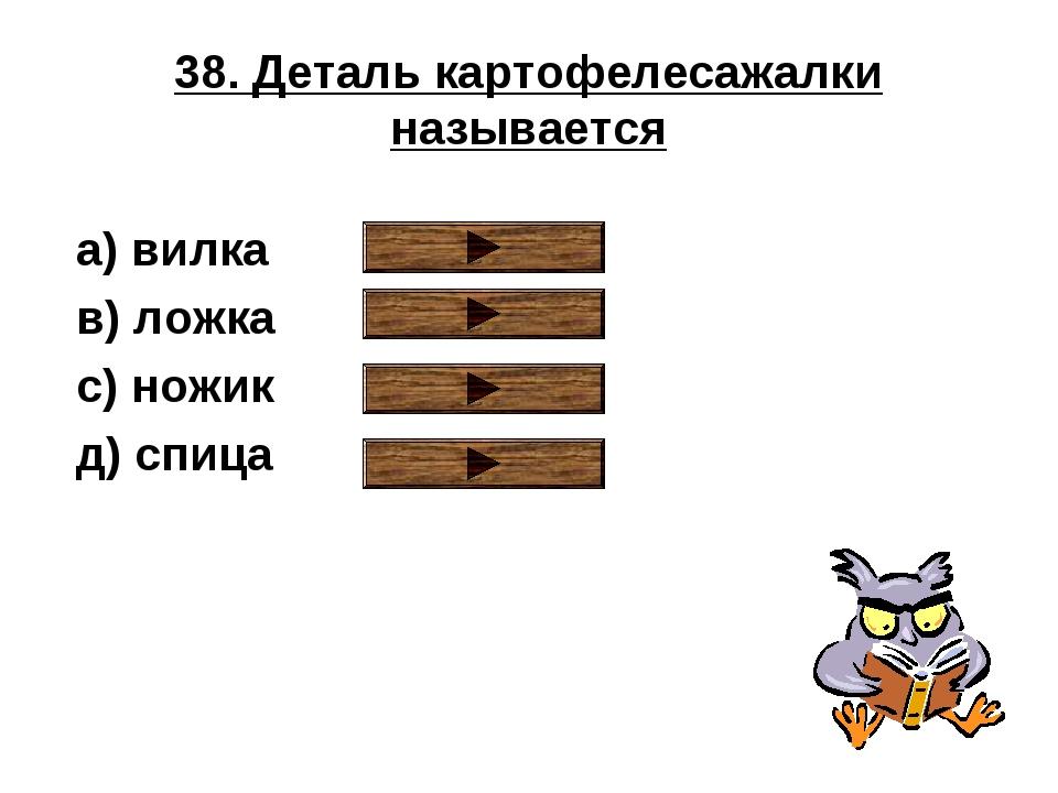 38. Деталь картофелесажалки называется a) вилка в) ложка с) ножик д) спица