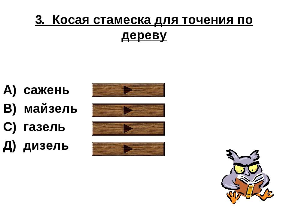 3. Косая стамеска для точения по дереву А) сажень В) майзель С) газель Д) диз...