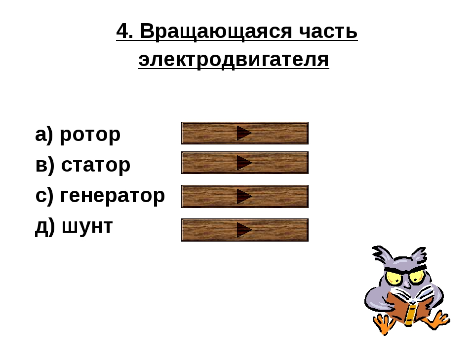 4. Вращающаяся часть электродвигателя a) ротор в) статор с) генератор д) шунт