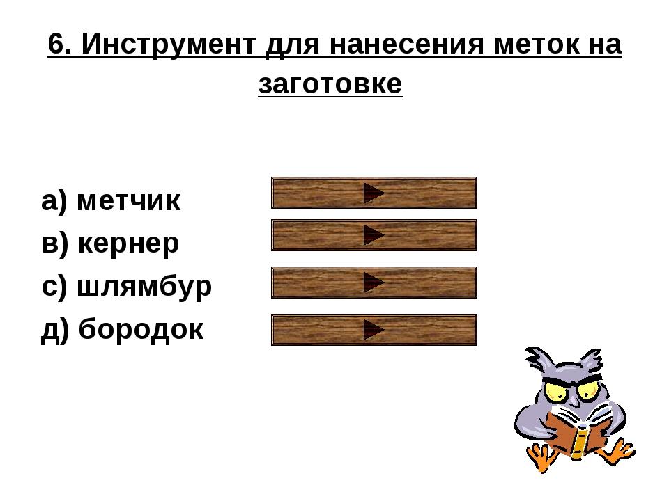 6. Инструмент для нанесения меток на заготовке a) метчик в) кернер с) шлямбур...