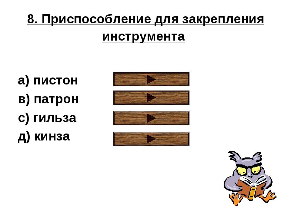 8. Приспособление для закрепления инструмента a) пистон в) патрон с) гильза д...