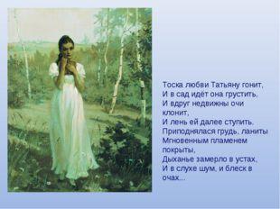 Тоска любви Татьяну гонит, И в сад идёт она грустить, И вдруг недвижны очи кл