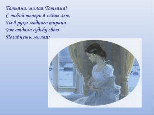 Татьяна, милая Татьяна! С тобой теперь я слёзы лью; Ты в руки модного тирана