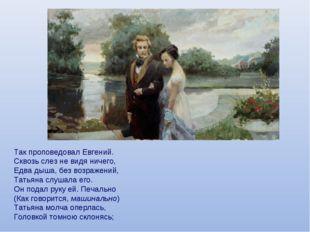 Так проповедовал Евгений. Сквозь слез не видя ничего, Едва дыша, без возражен