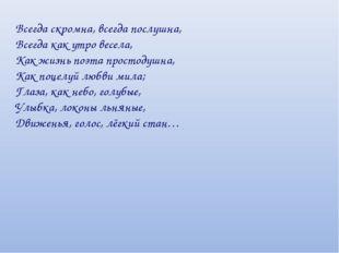 Всегда скромна, всегда послушна, Всегда как утро весела, Как жизнь поэта прос