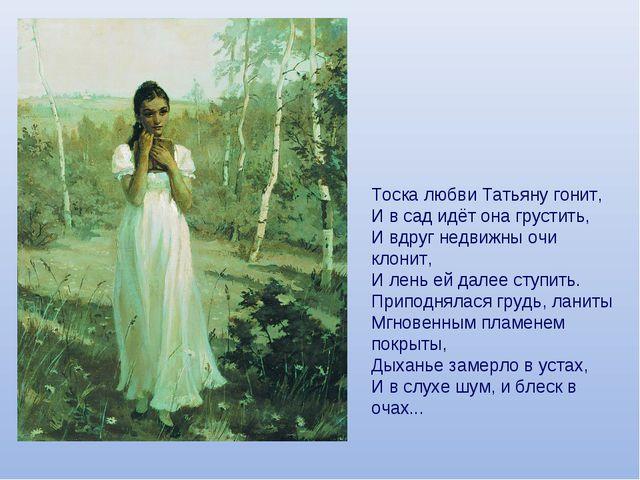 Тоска любви Татьяну гонит, И в сад идёт она грустить, И вдруг недвижны очи кл...