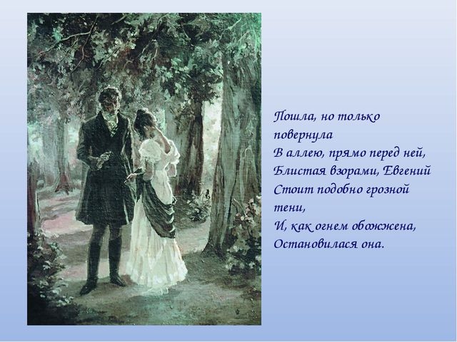 Пошла, но только повернула В аллею, прямо перед ней, Блистая взорами, Евгений...