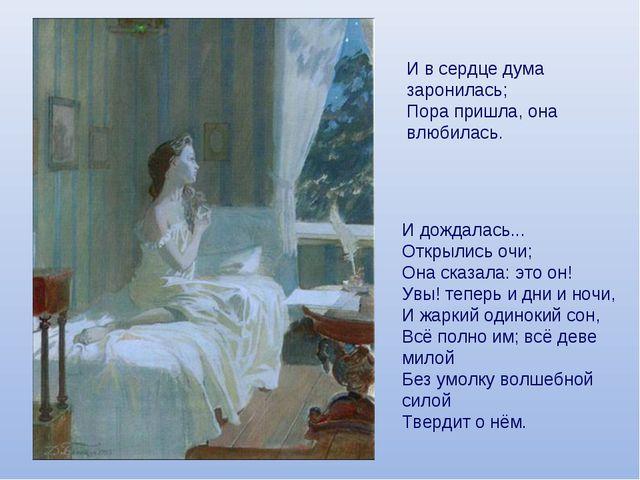 И в сердце дума заронилась; Пора пришла, она влюбилась. И дождалась... Открыл...