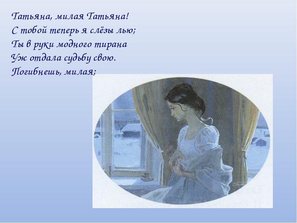 Татьяна, милая Татьяна! С тобой теперь я слёзы лью; Ты в руки модного тирана...
