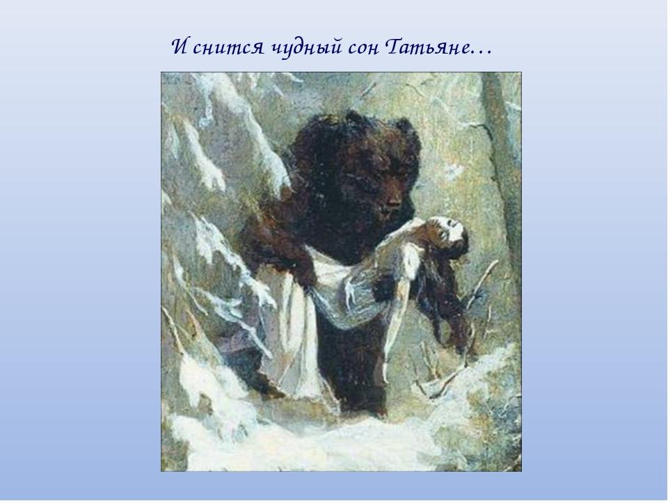 И снится чудный сон Татьяне…