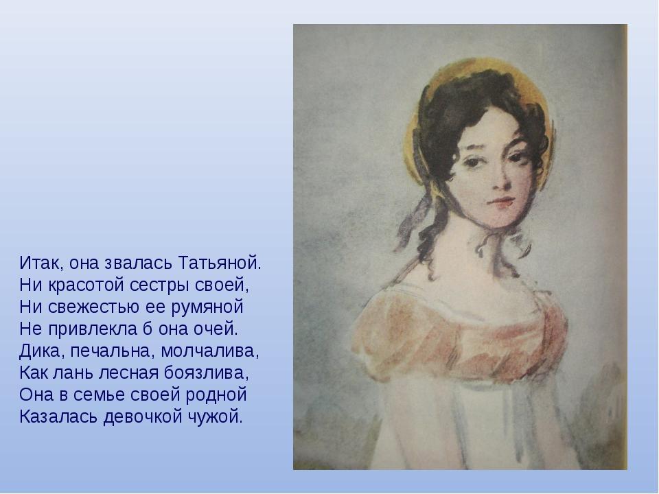 Итак, она звалась Татьяной. Ни красотой сестры своей, Ни свежестью ее румяной...