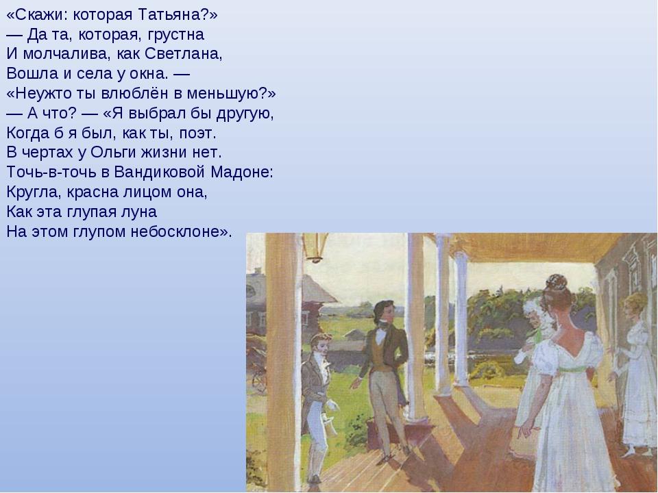 «Скажи: которая Татьяна?» — Да та, которая, грустна И молчалива, как Светлана...
