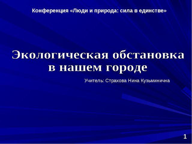 Конференция «Люди и природа: сила в единстве» 1 Учитель: Страхова Нина Кузьм...