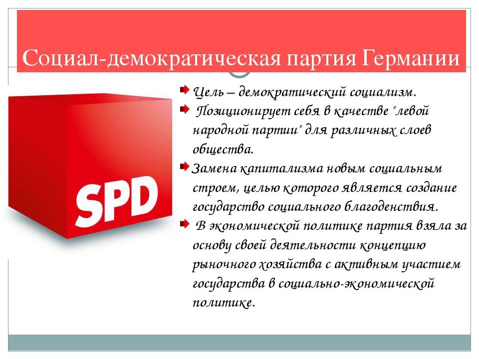 Социал-демократическая партия Германии Цель – демократический социализм. Пози...
