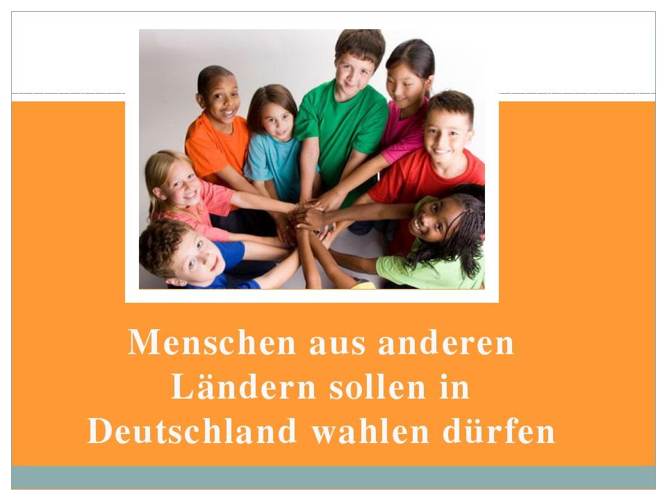 Menschen aus anderen Ländern sollen in Deutschland wahlen dürfen