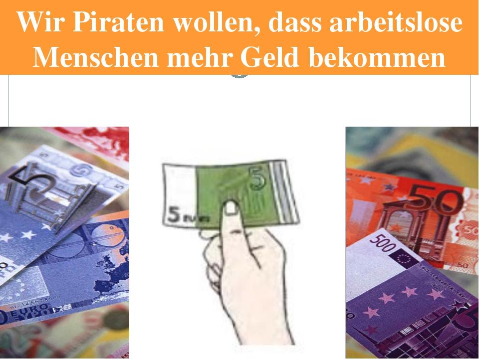 Wir Piraten wollen, dass arbeitslose Menschen mehr Geld bekommen