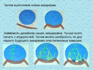 Затем выполняем ножки аквариума. Займёмсяч дизайном наших аквариумов. Лучше в