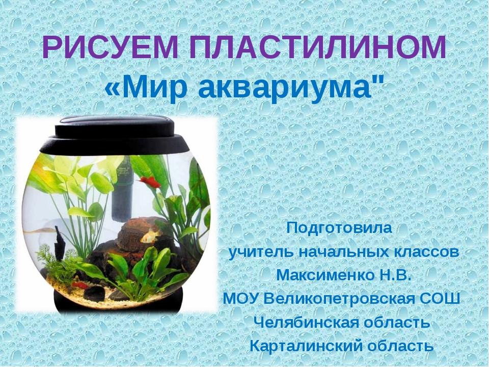"""РИСУЕМ ПЛАСТИЛИНОМ «Мир аквариума"""" Подготовила учитель начальных классов Макс..."""