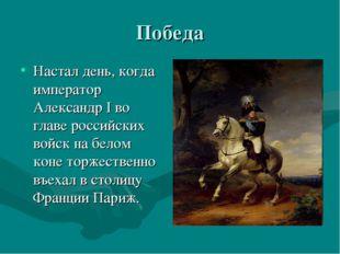 Победа Настал день, когда император Александр I во главе российских войск на