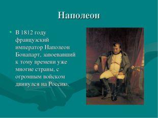 Наполеон В 1812 году французский император Наполеон Бонапарт, завоевавший к т