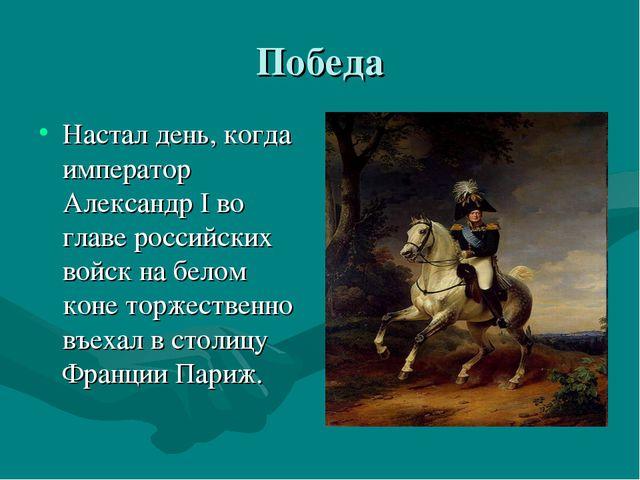 Победа Настал день, когда император Александр I во главе российских войск на...